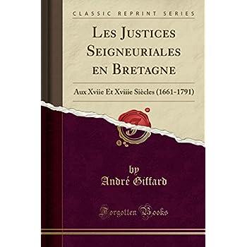 Les Justices Seigneuriales En Bretagne: Aux Xviie Et Xviiie Siècles (1661-1791) (Classic Reprint)