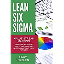 Lean Six Sigma: Value Stream Mapping: Simplified Beginner's Guide to Eliminating Waste and Adding Value with Lean (Lean, Six Sigma, Quick Start Beginner's Guide, Quality Control)