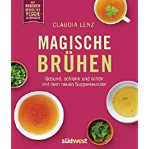 Magische Brühen: Gesund, schlank und schön mit dem neuen Suppenwunder