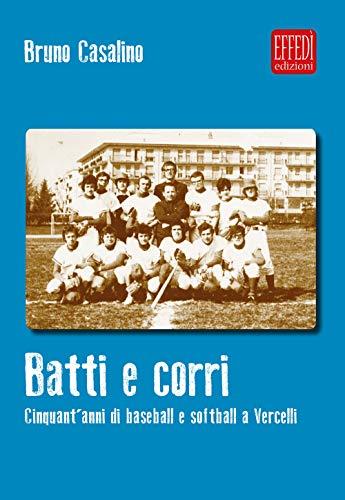 Batti e corri. Cinquant'anni di baseball e softball a Vercelli por Bruno Casalino