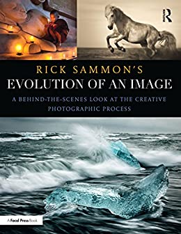 Rick Sammon's Evolution Of An Image: A Behind-the-scenes Look At The Creative Photographic Process por Rick Sammon