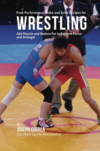 Peak Performance Shake and Juice Recipes for Wrestling: Add Muscle and Reduce Fat to Become Faster and Stronger por Joseph Correa