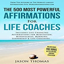 The 500 Most Powerful Affirmations for Life Coaches: Includes Life Changing Affirmations for Meditation, Mindfulness, Morning, Leadership & Life Coaching