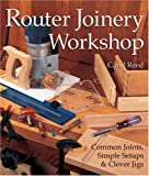 Router Joinery Workshop: Common Joints, Simple Setups & Clever Jigs: Common Joints, Simple Set-Ups and Clever Jigs