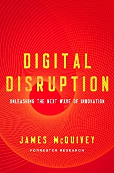 Digital Disruption: Unleashing the Next Wave of Innovation by [McQuivey, James]