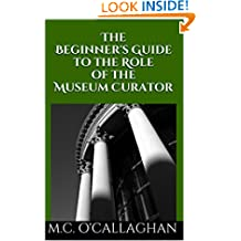 The Beginner's Guide to the Role of the Museum Curator (Life at a Museum Book 1)
