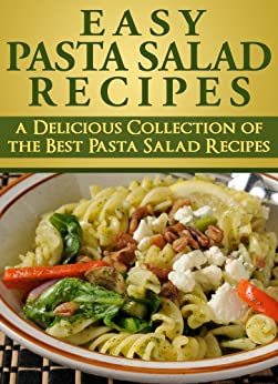 Easy Pasta Salad Recipes: A Delicious Collection of the Best Pasta Salad Recipes: (pasta salad recipes, pasta salad recipe, healthy pasta salad recipes, easy pasta salad recipes) by [King, Pasta]