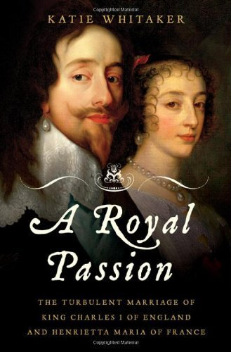 A Royal Passion: The Turbulent Marriage of King Charles I of England and Henrietta Maria of France 1st edition by Whitaker, Katie (2010) Hardcover