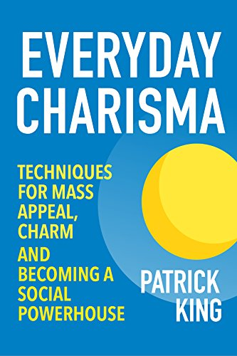 Everyday Charisma: Techniques for Mass Appeal, Charm, and Becoming a Social Powerhouse (Social Skills, Communication Skills, People Skills Mastery) (English Edition) di Patrick King