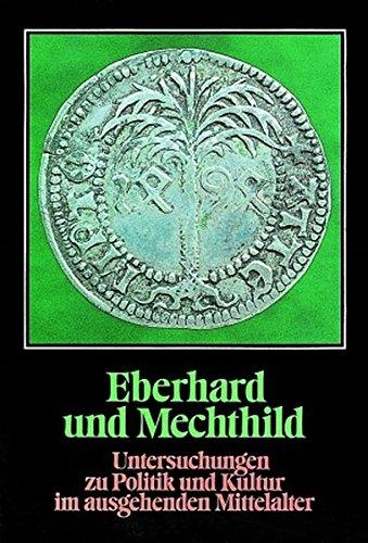Eberhard und Mechthild: Untersuchungen zu Politik und Kultur im ausgehenden Mittelalter (Lebendige Vergangenheit. Zeugnisse und Erinnerungen, Band 17)