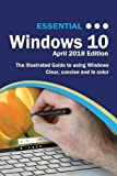 Essential Windows 10 April 2018 Edition: The Illustrated Guide to using Windows 10 (C...