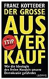 Der große Ausverkauf: Wie die Ideologie des freien Handels unsere Demokratie gefährdet. - Das TTIP-Komplott