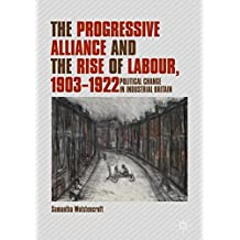 The Progressive Alliance and the Rise of Labour, 1903-1922: Political Change in Industrial Britain
