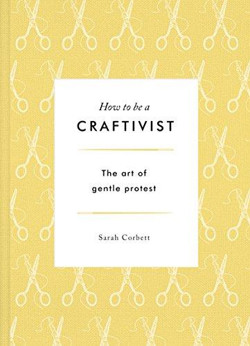 How to be a Craftivist: The Art of Gentle Protest por Sarah Corbett