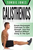 CALISTHENICS: Simple Bodyweight Exercises to Gain Strength, Size and Balance Without Going To The Gym (calisthenics, calisthenics women, calisthenics 2.0. how to build muscle, bodyweight)