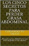 Los cinco secretos para perder grasa abdominal: ¿Por qué la grasa abdominal es tan difícil de perder en los adultos? (Spanish Edition)
