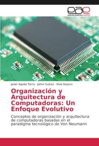 Organización y Arquitectura de Computadoras: Un Enfoque Evolutivo: Conceptos de organización y arquitectura de computadoras basadas en el paradigma tecnológico de Von Neumann por Javier Aguilar Parra