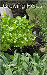 Growing Herbs, How To Grow Herbs in Beds, Containers, Pots, Baskets, Window Boxes (English Edition)
