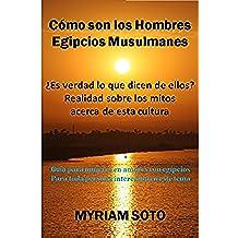 """""""Cómo son los Hombres Egipcios Musulmanes"""": ¿Es verdad todo lo que dicen de ellos? Realidad sobre los mitos acerca de esta cultura  Guía para mujeres en amores con egipcios."""