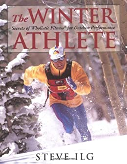 The Winter Athlete: Secrets of Wholistic Fitness for Outdoor Performance von [Ilg, Steve]