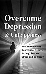 Overcome Depression and Unhappiness: How To Overcome Depression, Relieve Anxiety and Reduce Stress and Be Happy (Depression, Unhappiness Book 1) (English Edition)
