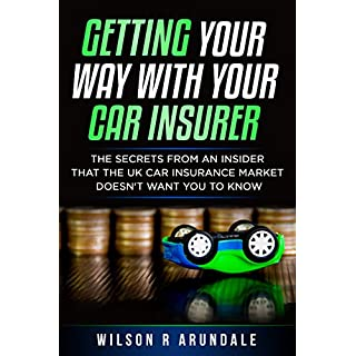 Getting Your Way With Your Car Insurer: The secrets from an insider that the UK Car Insurance Market doesn't want you to know