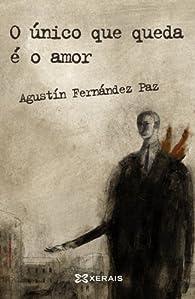 O único que queda é o amor par Agustín Fernandez Paz