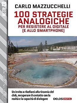 100 strategie analogiche per resistere al digitale (e allo smartphone) (TechnoVisions) di [Carlo Mazzucchelli]