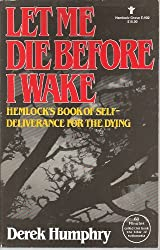 Let Me Die Before I Wake: Hemlock's Book of Self Deliverance for the Dying