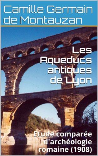 Les Aqueducs antiques de Lyon: Etude comparée d'archéologie romaine (1908) par Camille Germain de Montauzan