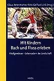 Mit Kindern Bach und Fluss erleben: Fließgewässer - Lebensadern der Landschaft -