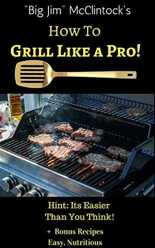 How To Grill Like a Pro!: Hint: Its Easier Than You Think! (English Edition) -