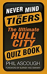 Never Mind the Tigers: The Ultimate Hull City Quiz Book