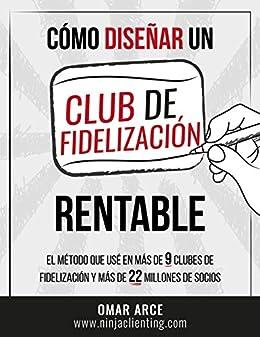 Cómo diseñar un club de fidelizacion rentable: El método que usé en más de 9 clubes y más de 22 millones de socios. (Spanish Edition) by [Arce, Omar]
