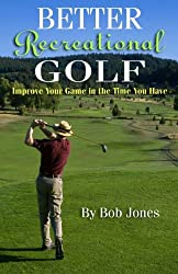 Better Recreational Golf: Improve Your Game in the Time You Have
