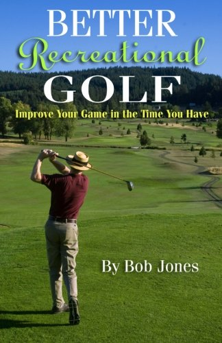 Better Recreational Golf: Improve Your Game in the Time You Have por Bob Jones