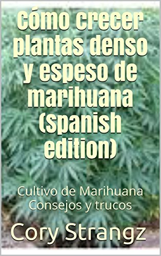 Cómo crecer plantas denso y espeso de marihuana (Spanish edition): Cultivo de Marihuana Consejos y trucos