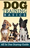 Dog Training: Basics: All In One Startup Guide (Obedience Training Short Reads) (Dog Training, Puppy Training, Pets & Animal Care, Obedience Training Guide)