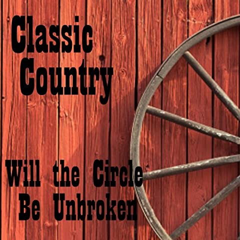 Classic Country - Will the Circle Be Unbroken - Classic Country Songs