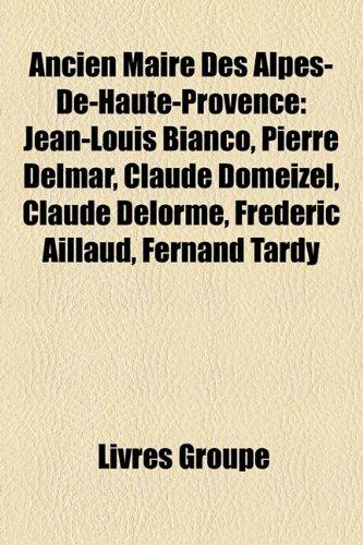 Ancien Maire Des Alpes-de-Haute-Provence: Jean-Louis Bianco, Pierre Delmar, Claude Domeizel, Claude Delorme, Frdric Aillaud, Fernand Tardy