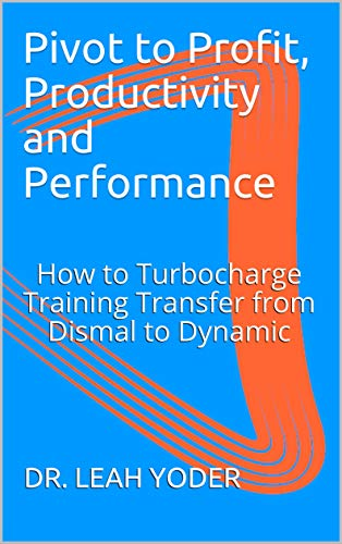 Pivot to Profit, Productivity and Performance: How to Turbocharge Training Transfer from Dismal to Dynamic (English Edition)