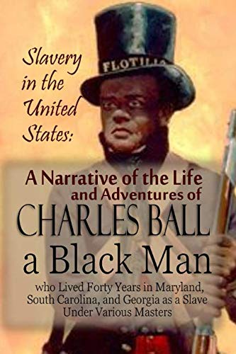 Slavery in the United States: A Narrative of the Life and Adventures of Charles Ball, a Black Man, who Lived Forty Years in Maryland, South Carolina, and Georgia as a Slave Under Various Masters