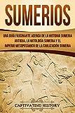 Sumerios: Una guía fascinante acerca de la historia sumeria antigua, la mitología sumeria y el imperio mesopotámico de la civilización sumeria (Libro en Español/Sumerians Spanish Book Version)