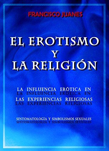 EL EROTISMO Y LA RELIGIÓN: La influencia erótica en las experiencias religiosas: sintomatología y simbolismos sexuales