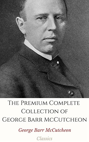 The Premium Complete Collection of George Barr McCutcheon (Annotated): (Collection Includes The Prince of Graustark, Brewster's Millions, The Husbands ... Rose in the Ring, & More) (English Edition) -