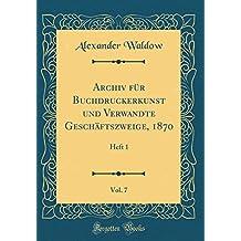 Archiv für Buchdruckerkunst und Verwandte Geschäftszweige, 1870, Vol. 7: Heft 1 (Classic Reprint)