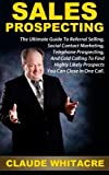 Sales Prospecting: The Ultimate Guide To Referral Selling, Social Contact Marketing, Telephone Prospecting, And Cold Calling To Find Highly Likely Prospects You Can Close In One Call by Claude Whitacre (2014-02-03)