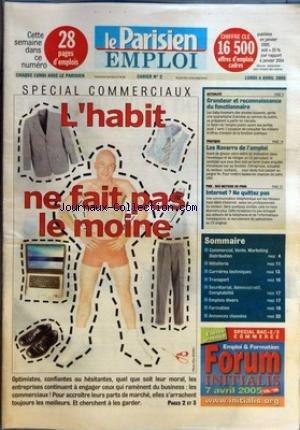 PARISIEN EMPLOI (LE) du 04/04/2005 - SPECIAL COMMERCIAUX - L'HABIT NE FAIT PAS LE MOINE ACTUALITE - GRANDEUR ET RECONNAISSANCE DU FONCTIONNAIRE PRATIQUE - LES NAVARRO DE L'EMPLOI PME - DES METIERS DE PROS - INTERNET ? NE QUITTEZ PAS SOMMAIRE - COMMERCIAL, VENTE, MARKETING DISTRIBUTION - HOTELLERIE - CARRIERES TECHNIQUES - TRANSPORT - SECRETARIAT, ADMINISTRATIF, COMPTABILITE - EMPLOIS DIVERS - FORMATION - ANNONCES CLASSES. par Collectif
