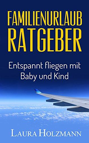Familienurlaub Ratgeber: Entspannt fliegen mit Baby und Kind - Es ist so einfach - Tipps und Tricks zum fliegen -