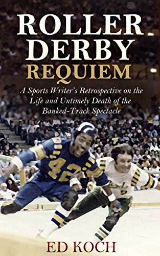 Roller Derby Requiem: A Sports Writer's Retrospective on the Life and Untimely Death of the Banked-Track Spectacle (English Edition) por Ed Koch